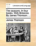 The Seasons. in Four Books. with Britannia. by James Thomson. ...