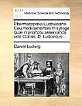 Pharmacopia Ludoviciana. Ceu Medicamentorum Sylloge Qu] in Promptu Asservanda Velit Clariss. D. Ludovicus ...