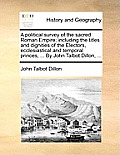 A Political Survey Of The Sacred Roman Empire; Including The Titles & Dignities Of The Electors,... by John Talbot Dillon