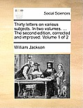 Thirty Letters on Various Subjects. in Two Volumes. ... the Second Edition, Corrected and Improved. Volume 1 of 2