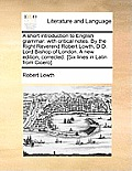 A Short Introduction to English Grammar: With Critical Notes. by the Right Reverend Robert Lowth, D.D. Lord Bishop of London. a New Edition, Corrected
