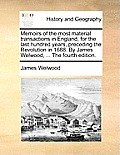 Memoirs of the Most Material Transactions in England, for the Last Hundred Years, Preceding the Revolution in 1688. by James Welwood, ... the Fourth E