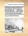 A Treatise on the Extraction of the Cataract. by D. Augustus Gottlieb Richter, ... Translated from the German. with a Plate; And Notes by the Translat