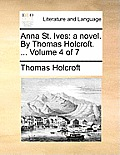 Anna St. Ives: A Novel. by Thomas Holcroft. ... Volume 4 of 7