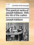 The Poetical Works of Joseph Addison. with the Life of the Author.