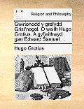 Gwirionedd y Grefydd Grist'nogol. O Waith Hugo Grotius. a Gyfjeithwyd Gan Edward Samuel ...