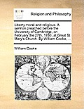Liberty Moral and Religious. a Sermon Preached Before the University of Cambridge, on February the 27th, 1780, at Great St. Mary's Church. by William