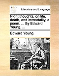 Night Thoughts, on Life, Death, and Immortality, a Poem. ... by Edward Young, ...