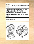 Extracts of Letters; Chiefly on Religious Subjects. with Meditations on Some Select Passages of Scripture. by Mrs. L-Re.