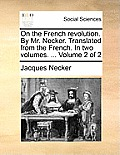 On the French Revolution. by Mr. Necker. Translated from the French. in Two Volumes. ... Volume 2 of 2
