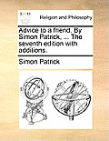 Advice to a Friend. by Simon Patrick, ... the Seventh Edition with Additions.