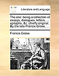 The Olio: Being a Collection of Essays, Dialogues, Letters, ... Epitaphs, &C. Chiefly Original. by the Late Francis Grose, ...