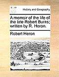 A Memoir of the Life of the Late Robert Burns; Written by R. Heron.
