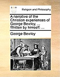 A Narrative of the Christian Experiences of George Bewley, ... Written by Himself: ...