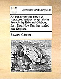 Essay on the Study of Literature Written Originally in French by Edward Gibbon Jun Esq Now First Translated Into English
