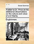 A Letter to Dr. Price on His Additional Observations on the Nature and Value of Civil Liberty.