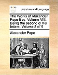 The Works of Alexander Pope Esq. Volume VIII. Being the Second of His Letters. Volume 8 of 9