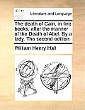 The Death of Cain, in Five Books; After the Manner of the Death of Abel. by a Lady. the Second Edition.