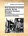 Nine Sermons on Several Subjects. by the Reverend Jonathan Smedley, ...