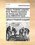 Johan. Friderici Leopold, M.D. Relatio Epistolica de Itinere Suo Suecico Anno MDCCVII Facto. ...