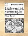 C. Julii C]saris Et A. Hirtii De Rebus C. Julio C]sare Gestis Commentarii. Cum C. Jul. C]sar. Fragmentis. by Julius Caesar