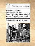 Wieland; Or the Transformation. an American Tale. [Four Lines of Verse] Copy-Right Secured.