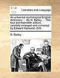 An Universal Etymological English Dictionary; ... by N. Bailey, ... the Four and Twentieth Edition, Carefully Enlarged and Corrected by Edward Harwood