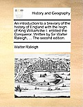An Introduction To A Breviary Of The History Of England With The Reign Of King William The I. Entitled The... by Walter Raleigh