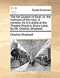 The Fair Quaker of Deal: Or, the Humours of the Navy. a Comedy. as It Is Acted at the Theatre-Royal in Drury-Lane. by Mr. Charles Shadwell.