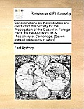 Considerations on the Institution and Conduct of the Society for the Propogation of the Gospel in Foreign Parts. by East Apthorp, M.A. Missionary at C