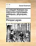 Le Citoyen Franois Ou Memoires Historiques, Politiques, Physiques, &C.