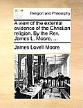 A View Of The External Evidence Of The Christian Religion. By The REV. James L. Moore, ... by James Lovell Moore