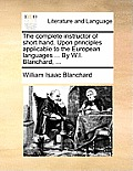 The Complete Instructor of Short Hand. Upon Principles Applicable to the European Languages ... by W.I. Blanchard, ...