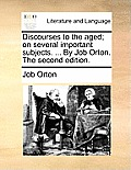 Discourses to the Aged; On Several Important Subjects. ... by Job Orton. the Second Edition.
