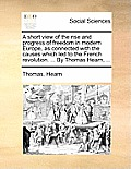 A Short View Of The Rise & Progress Of Freedom In Modern Europe, As Connected With The Causes Which Led To... by Thomas Hearn