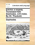 Electra: A Tragedy. Translated from Sophocles, with Notes. by Mr. Theobald.