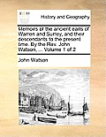 Memoirs of the Ancient Earls of Warren and Surrey, and Their Descendants to the Present Time. by the REV. John Watson, ... Volume 1 of 2