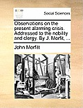 Observations on the Present Alarming Crisis. Addressed to the Nobility and Clergy. by J. Morfit, ...