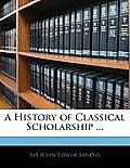 A History of Classical Scholarship ...