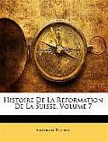 Histoire de La Rformation de La Suisse, Volume 7