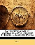 La Troisime Anne de Grammaire ...: Avec Exercices Et Lexique ... Partie Du Matre