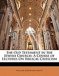 The Old Testament in the Jewish Church: A Course of Lectures on Biblical Criticism