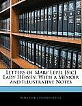 Letters of Mary Lepel [Sic] Lady Hervey: With a Memoir and Illustrative Notes