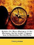 Histoire Des Mores Mudejares Et Des Morisques, Ou Des Arabes D'Espagne Sous La Domination Des Chrtiens
