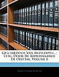 Geschiedenis Van Antwerpen...: Uitg. Door de Rederykkamer de Olyftak, Volume 8