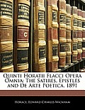 Quinti Horatii Flacci Opera Omnia: The Satires, Epistles and de Arte Poetica. 1891