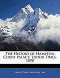 The History of Hampton Court Palace: Tudor Times. 1890