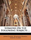 Sermons on the Following Subjects ...