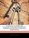A Manual of Telegraph Construction: The Mechanical Elements of Electric Telegraph Engineering