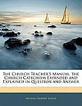The Church Teacher's Manual, the Church Catechism Expanded and Explained in Question and Answer